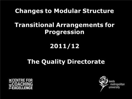 Changes to Modular Structure Transitional Arrangements for Progression 2011/12 The Quality Directorate.