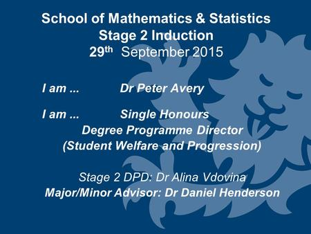 School of Mathematics & Statistics Stage 2 Induction 29 th September 2015 I am... Dr Peter Avery I am...Single Honours Degree Programme Director (Student.