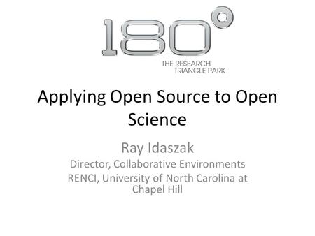 Applying Open Source to Open Science Ray Idaszak Director, Collaborative Environments RENCI, University of North Carolina at Chapel Hill.
