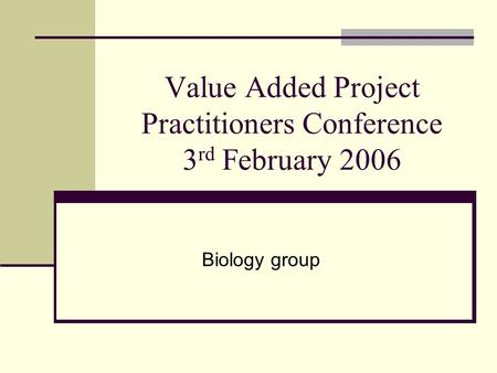 Value Added Project Practitioners Conference 3 rd February 2006 Biology group.