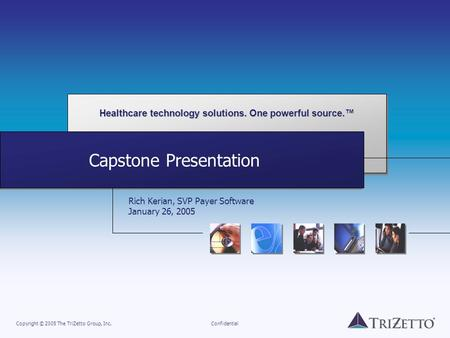 Healthcare technology solutions. One powerful source.™ Copyright © 2005 The TriZetto Group, Inc.Confidential Capstone Presentation Rich Kerian, SVP Payer.