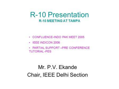 R-10 Presentation R-10 MEETING AT TAMPA Mr. P.V. Ekande Chair, IEEE Delhi Section CONFLUENCE-INDO PAK MEET 2005 IEEE INDICON 2006 PARTIAL SUPPORT –PRE.