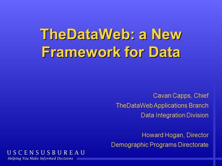 TheDataWeb: a New Framework for Data Cavan Capps, Chief TheDataWeb Applications Branch Data Integration Division Howard Hogan, Director Demographic Programs.