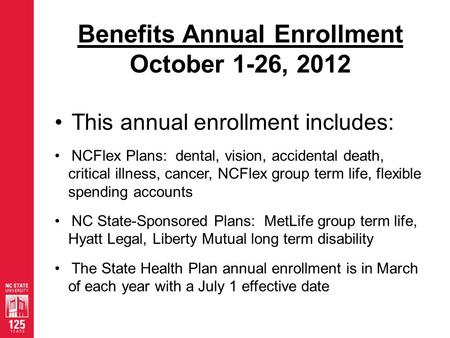 Benefits Annual Enrollment October 1-26, 2012 This annual enrollment includes: NCFlex Plans: dental, vision, accidental death, critical illness, cancer,