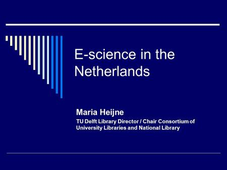 E-science in the Netherlands Maria Heijne TU Delft Library Director / Chair Consortium of University Libraries and National Library.