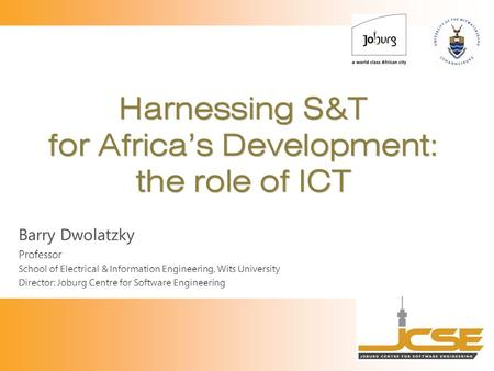 Harnessing S&T for Africa's Development: the role of ICT Barry Dwolatzky Professor School of Electrical & Information Engineering, Wits University Director: