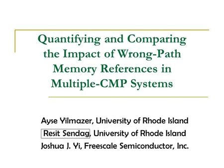 Quantifying and Comparing the Impact of Wrong-Path Memory References in Multiple-CMP Systems Ayse Yilmazer, University of Rhode Island Resit Sendag, University.