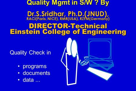 Quality Mgmt in S/W ? By Dr.S.Sridhar, Ph.D.(JNUD), RACI(Paris, NICE), RMR(USA), RZFM(Germany) DIRECTOR-Technical Einstein College of Engineering Quality.