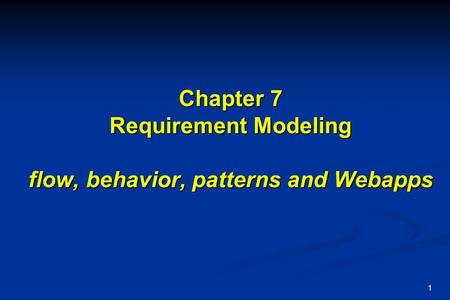 1 Chapter 7 Requirement Modeling flow, behavior, patterns and Webapps.