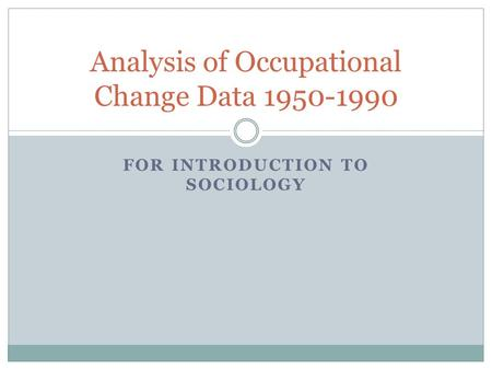 FOR INTRODUCTION TO SOCIOLOGY Analysis of Occupational Change Data 1950-1990.