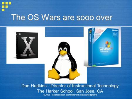The OS Wars are sooo over Dan Hudkins - Director of Instructional Technology The Harker School, San Jose, CA  2005 - Reproduction permitted with acknowledgment.