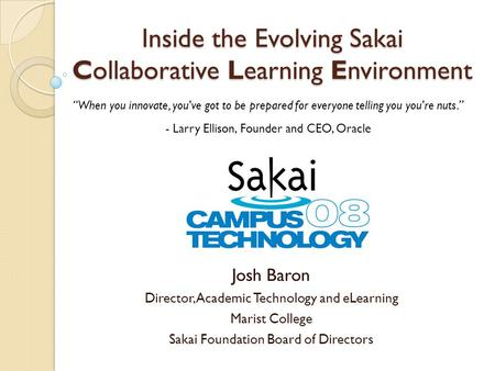 Inside the Evolving Sakai Collaborative Learning Environment Josh Baron Director, Academic Technology and eLearning Marist College Sakai Foundation Board.