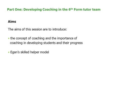 Part One: Developing Coaching in the 6 th Form tutor team Aims The aims of this session are to introduce: the concept of coaching and the importance of.