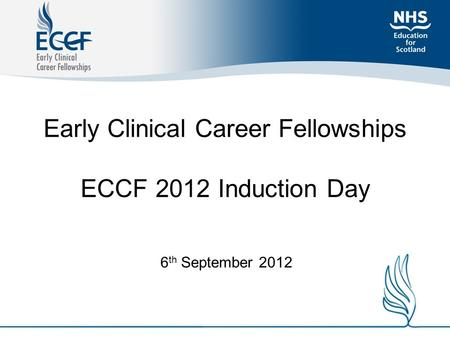 Early Clinical Career Fellowships ECCF 2012 Induction Day 6 th September 2012.