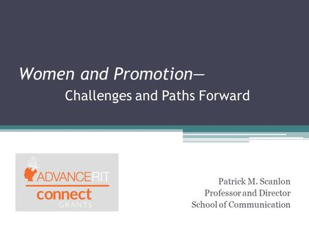 Women and Promotion— Challenges and Paths Forward Patrick M. Scanlon Professor and Director School of Communication.