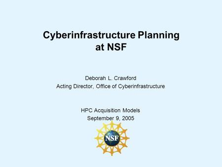 Cyberinfrastructure Planning at NSF Deborah L. Crawford Acting Director, Office of Cyberinfrastructure HPC Acquisition Models September 9, 2005.