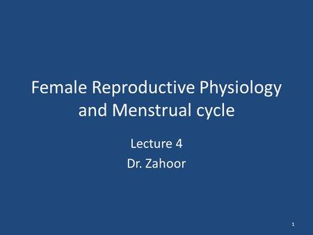 Female Reproductive Physiology and Menstrual cycle Lecture 4 Dr. Zahoor 1.