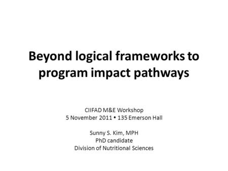 Beyond logical frameworks to program impact pathways CIIFAD M&E Workshop 5 November 2011  135 Emerson Hall Sunny S. Kim, MPH PhD candidate Division of.