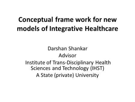 Conceptual frame work for new models of Integrative Healthcare Darshan Shankar Advisor Institute of Trans-Disciplinary Health Sciences and Technology (IHST)