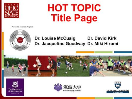 HOT TOPIC Title Page Dr. Louise McCuaigDr. David Kirk Dr. Jacqueline GoodwayDr. Miki Hiromi.