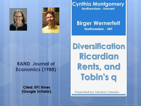 Diversification Ricardian Rents, and Tobin's q Presented by: Sandra Corredor Cynthia Montgomery Northwestern - Harvard RAND Journal of Economics (1988)
