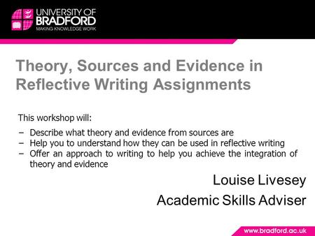 Theory, Sources and Evidence in Reflective Writing Assignments Louise Livesey Academic Skills Adviser This workshop will: −Describe what theory and evidence.