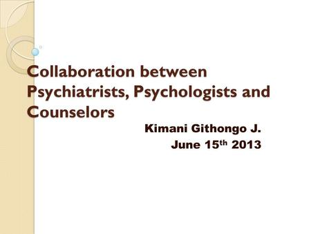 Collaboration between Psychiatrists, Psychologists and Counselors Kimani Githongo J. June 15 th 2013.