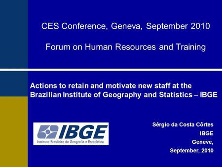 Actions to retain and motivate new staff at the Brazilian Institute of Geography and Statistics – IBGE Sérgio da Costa Côrtes IBGE Geneve, September, 2010.