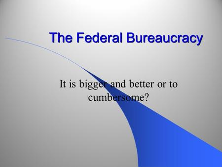 The Federal Bureaucracy It is bigger and better or to cumbersome?