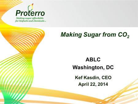 Making Sugar from CO 2 Kef Kasdin, CEO April 22, 2014 ABLC Washington, DC.