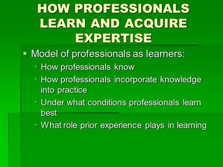 HOW PROFESSIONALS LEARN AND ACQUIRE EXPERTISE  Model of professionals as learners:  How professionals know  How professionals incorporate knowledge.