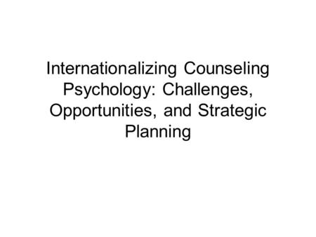 Internationalizing Counseling Psychology: Challenges, Opportunities, and Strategic Planning.
