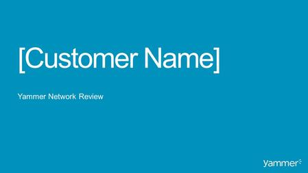 [Customer Name] Yammer Network Review. Background Original vision, success strategy and milestones Growth & Engagement Network performance and activity.