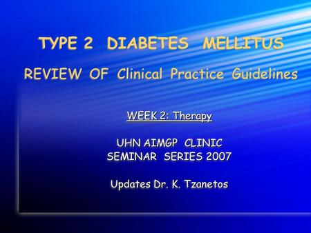 TYPE 2 DIABETES MELLITUS REVIEW OF Clinical Practice Guidelines WEEK 2: Therapy UHN AIMGP CLINIC SEMINAR SERIES 2007 Updates Dr. K. Tzanetos WEEK 2: Therapy.