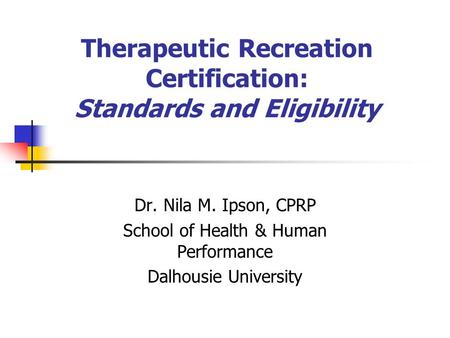 Therapeutic Recreation Certification: Standards and Eligibility Dr. Nila M. Ipson, CPRP School of Health & Human Performance Dalhousie University.