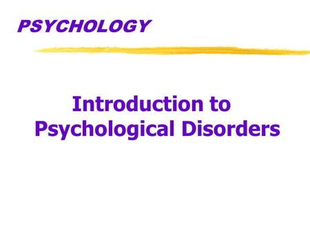 PSYCHOLOGY Introduction to Psychological Disorders.