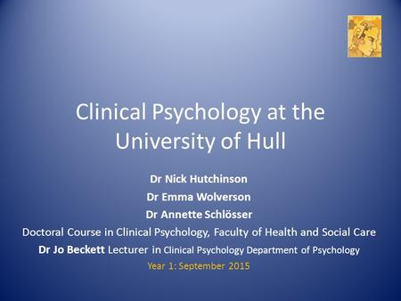 Clinical Psychology at the University of Hull Dr Nick Hutchinson Dr Emma Wolverson Dr Annette Schlösser Doctoral Course in Clinical Psychology, Faculty.