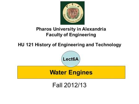 HU 121 History of Engineering and Technology Fall 2012/13 Pharos University in Alexandria Faculty of Engineering Water Engines Lect6A.