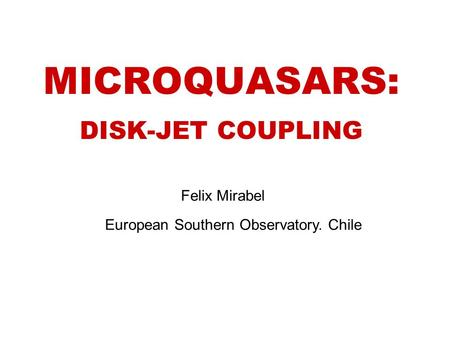 MICROQUASARS: DISK-JET COUPLING Felix Mirabel European Southern Observatory. Chile.