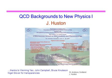 St. Andrews, Scotland J. Huston QCD Backgrounds to New Physics I J. Huston …thanks to Weiming Yao, John Campbell, Bruce Knuteson Nigel Glover for transparencies.