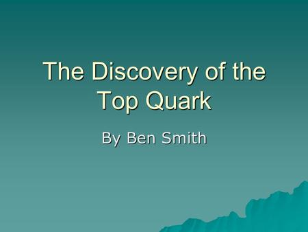 The Discovery of the Top Quark By Ben Smith. Introduction  By 1977, the discovery of the bottom quark suggested the presence of its isospin partner,