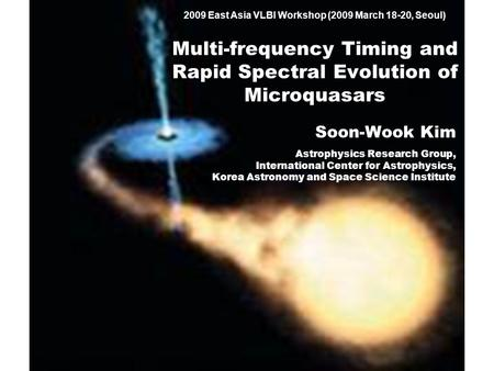 2009 East Asia VLBI Workshop (2009 March 18-20, Seoul) Multi-frequency Timing and Rapid Spectral Evolution of Microquasars Soon-Wook Kim Astrophysics Research.
