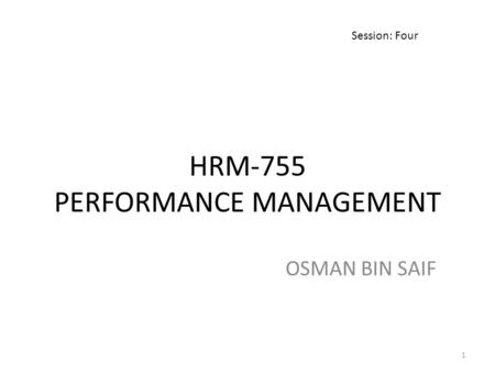HRM-755 PERFORMANCE MANAGEMENT OSMAN BIN SAIF Session: Four 1.