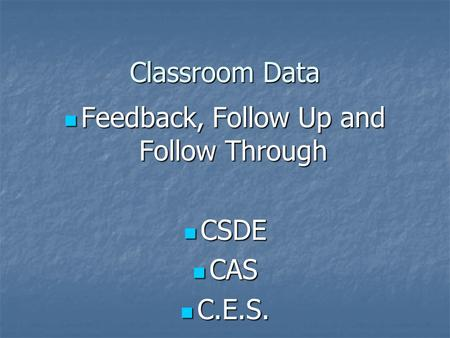 Classroom Data Feedback, Follow Up and Follow Through Feedback, Follow Up and Follow Through CSDE CSDE CAS CAS C.E.S. C.E.S.