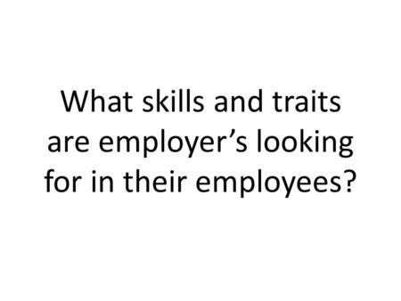 What skills and traits are employer's looking for in their employees?