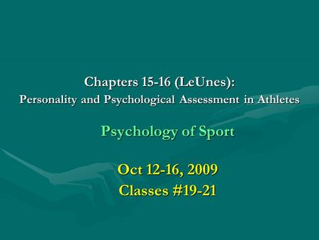 Chapters 15-16 (LeUnes): Personality and Psychological Assessment in Athletes Psychology of Sport Oct 12-16, 2009 Classes #19-21.