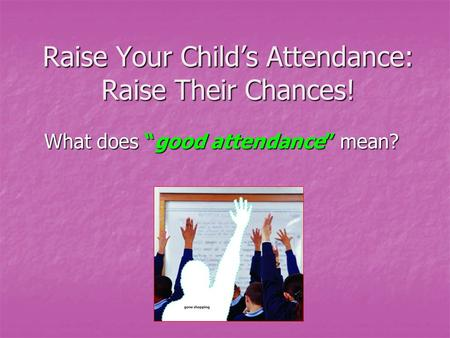 "Raise Your Child's Attendance: Raise Their Chances! What does ""good attendance"" mean?"