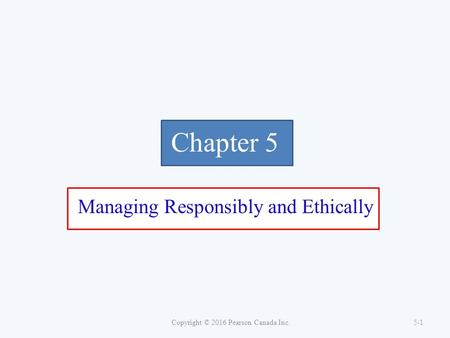 Chapter 5 Managing Responsibly and Ethically Copyright © 2016 Pearson Canada Inc. 5-1.