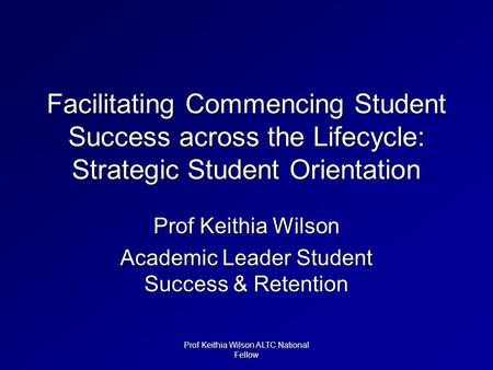 Facilitating Commencing Student Success across the Lifecycle: Strategic Student Orientation Prof Keithia Wilson Academic Leader Student Success & Retention.