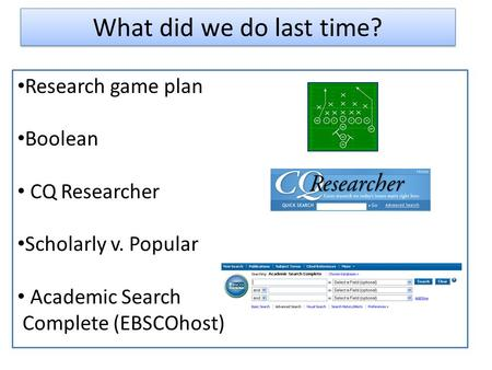 What did we do last time? Research game plan Boolean CQ Researcher Scholarly v. Popular Academic Search Complete (EBSCOhost)